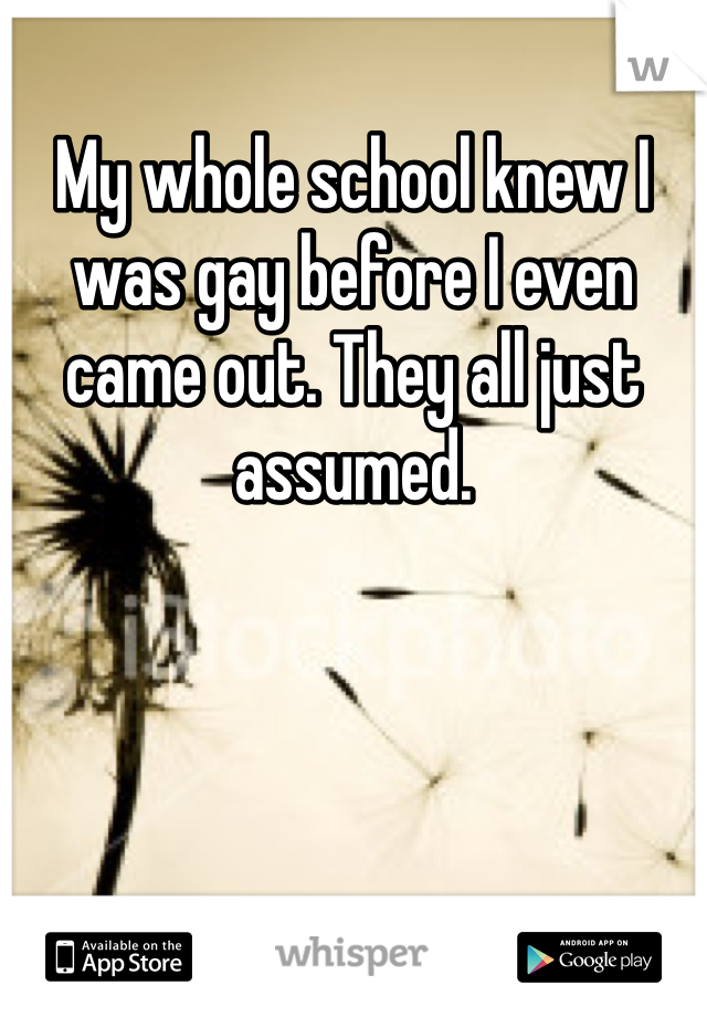 My whole school knew I was gay before I even came out. They all just assumed.