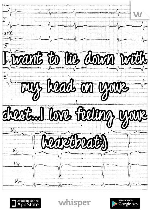 I want to lie down with my head on your chest...I love feeling your heartbeat:)