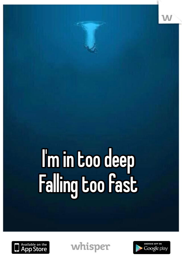 I'm in too deep Falling too fast