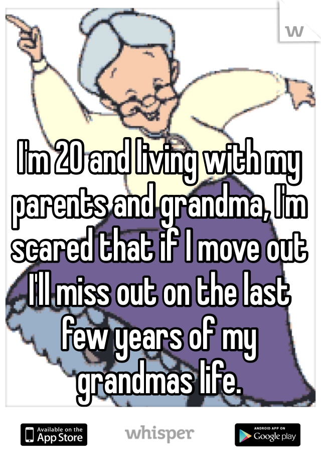 I'm 20 and living with my parents and grandma, I'm scared that if I move out I'll miss out on the last few years of my grandmas life.