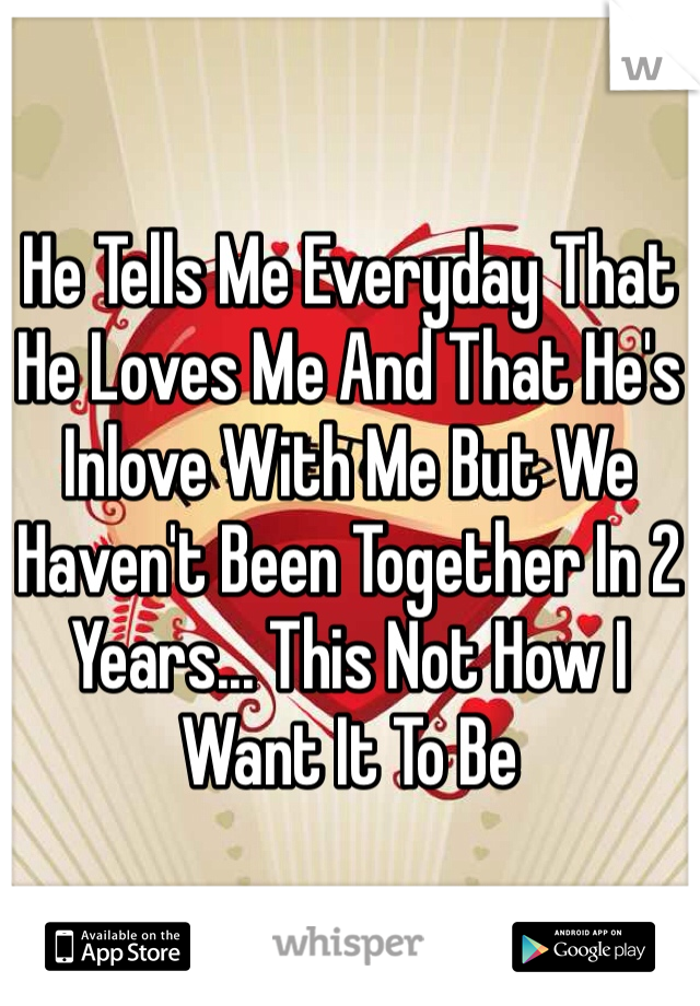 He Tells Me Everyday That He Loves Me And That He's Inlove With Me But We Haven't Been Together In 2 Years... This Not How I Want It To Be