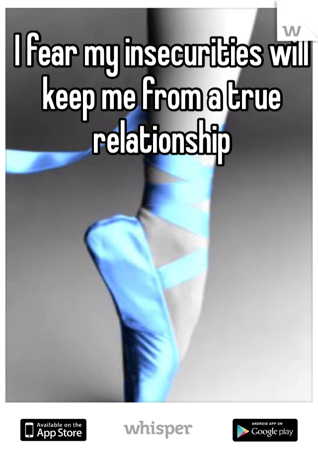 I fear my insecurities will keep me from a true relationship