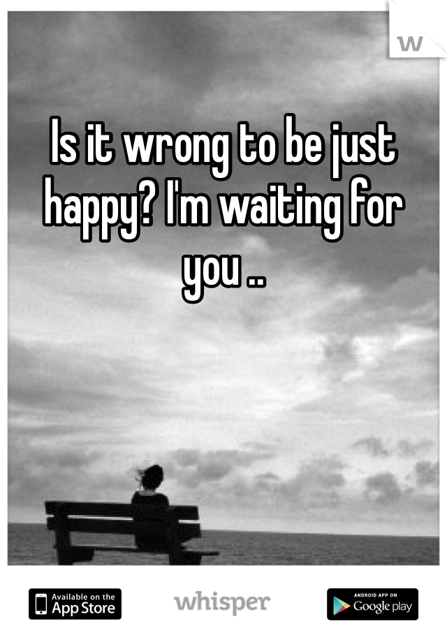 Is it wrong to be just happy? I'm waiting for you ..
