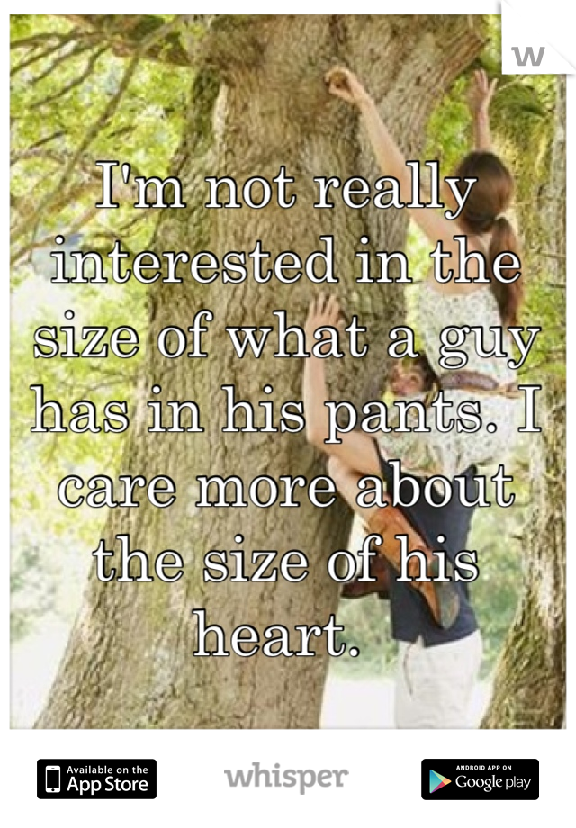 I'm not really interested in the size of what a guy has in his pants. I care more about the size of his heart.