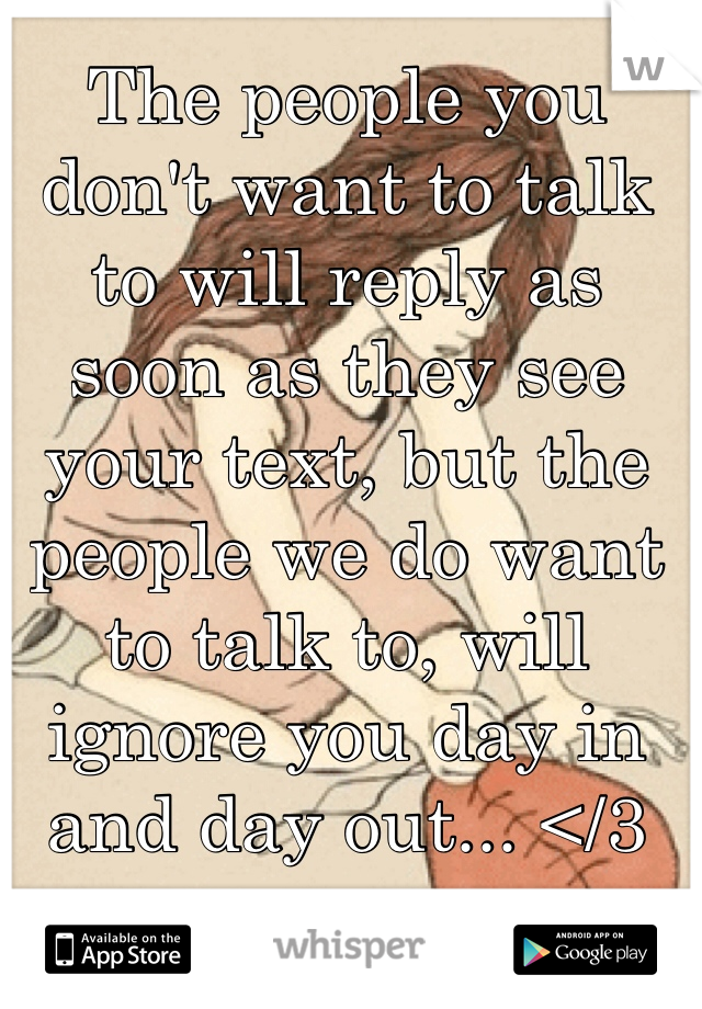 The people you don't want to talk to will reply as soon as they see your text, but the people we do want to talk to, will ignore you day in and day out... </3