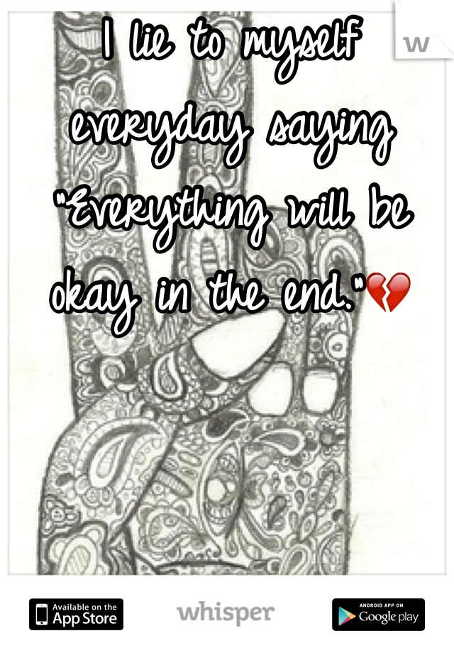 "I lie to myself everyday saying ""Everything will be okay in the end.""💔"