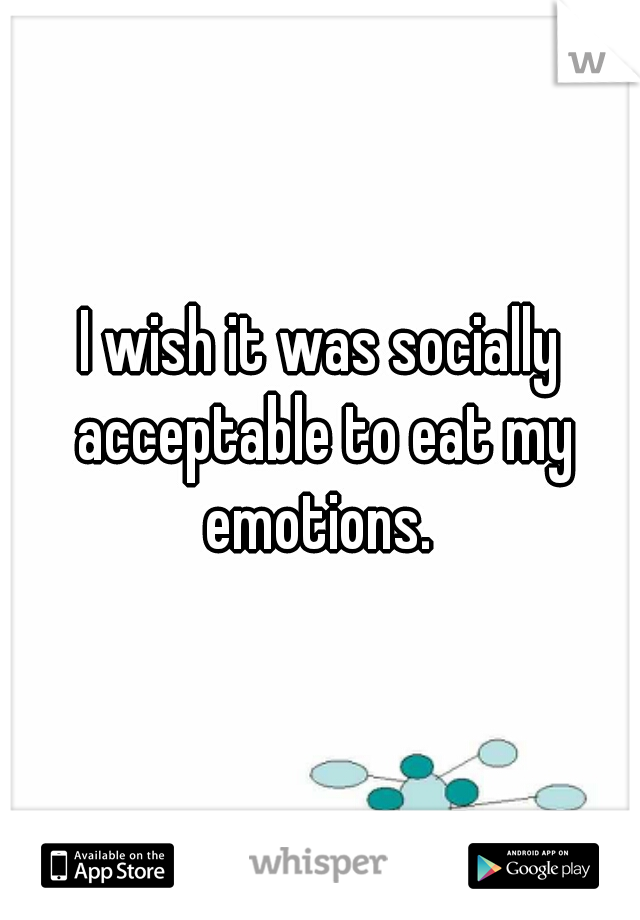 I wish it was socially acceptable to eat my emotions.