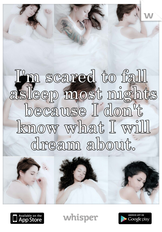 I'm scared to fall asleep most nights because I don't know what I will dream about.