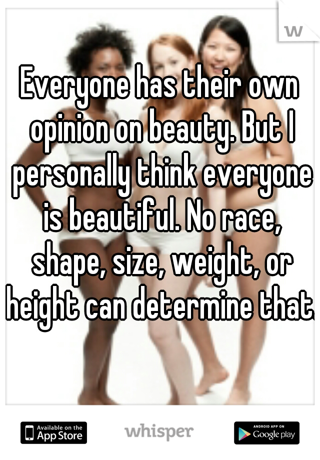 Everyone has their own opinion on beauty. But I personally think everyone is beautiful. No race, shape, size, weight, or height can determine that.