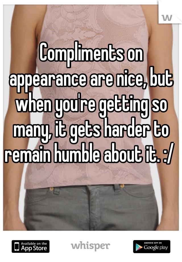 Compliments on appearance are nice, but when you're getting so many, it gets harder to remain humble about it. :/