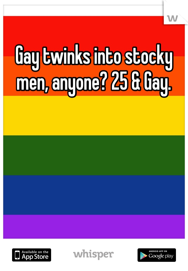 Gay twinks into stocky men, anyone? 25 & Gay.