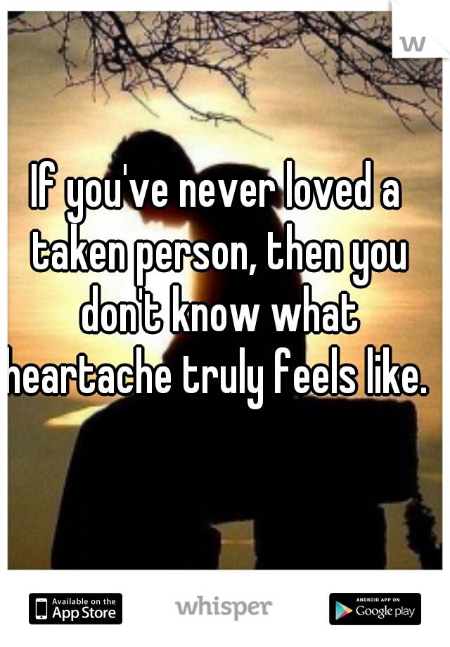 If you've never loved a taken person, then you don't know what heartache truly feels like.