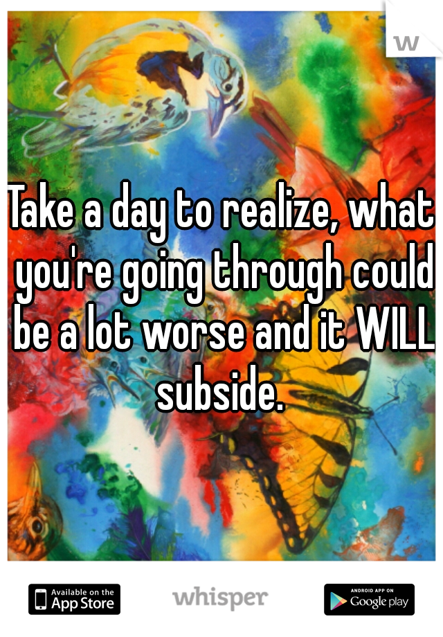 Take a day to realize, what you're going through could be a lot worse and it WILL subside.