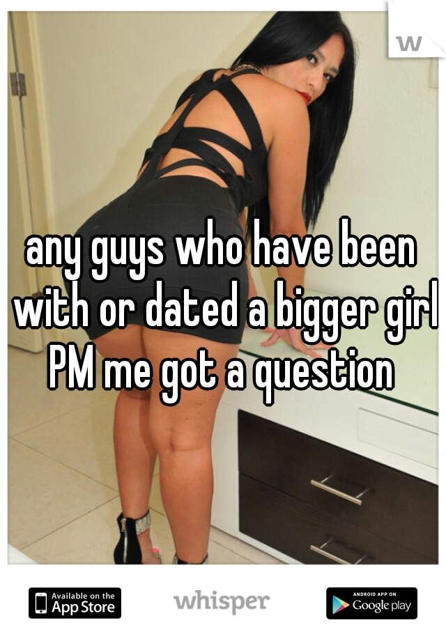 any guys who have been with or dated a bigger girl PM me got a question