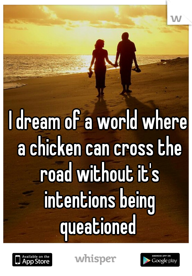 I dream of a world where a chicken can cross the road without it's intentions being queationed