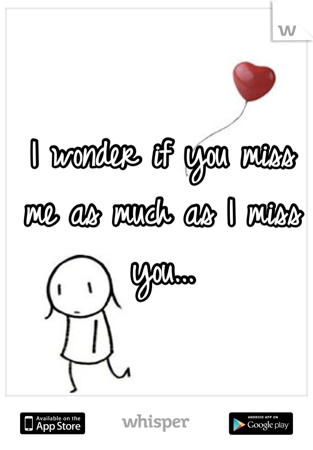 I wonder if you miss me as much as I miss you...