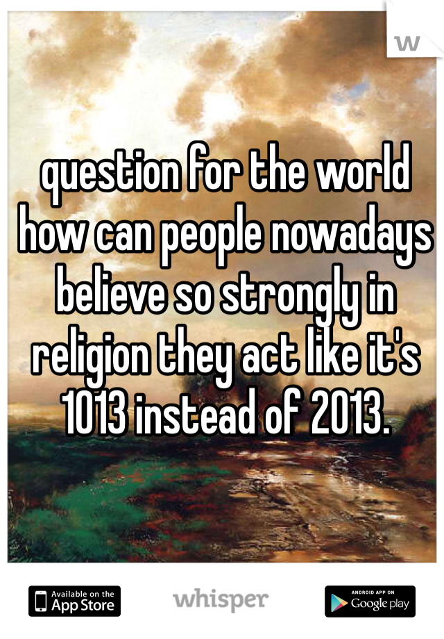 question for the world how can people nowadays believe so strongly in religion they act like it's 1013 instead of 2013.