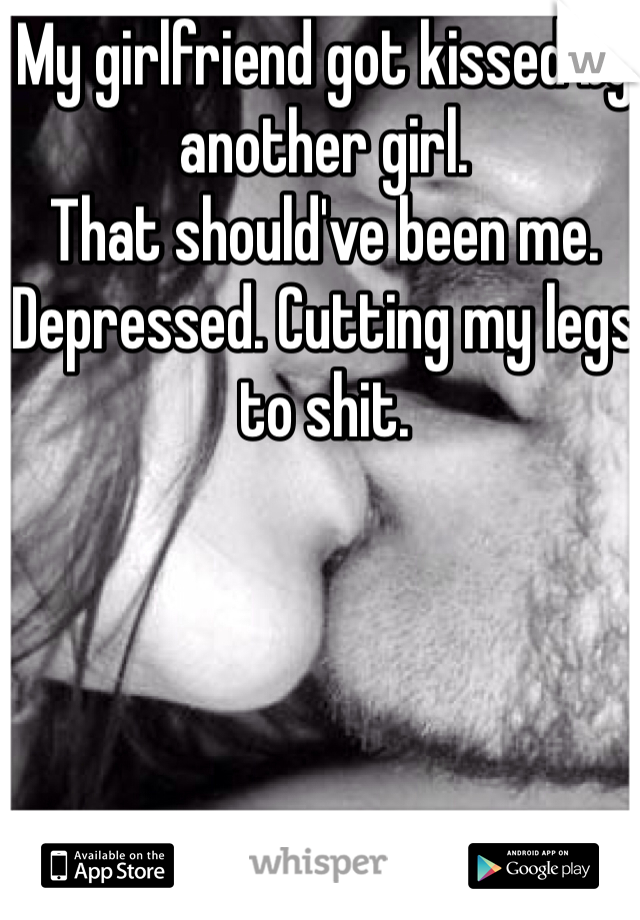My girlfriend got kissed by another girl.  That should've been me. Depressed. Cutting my legs to shit.