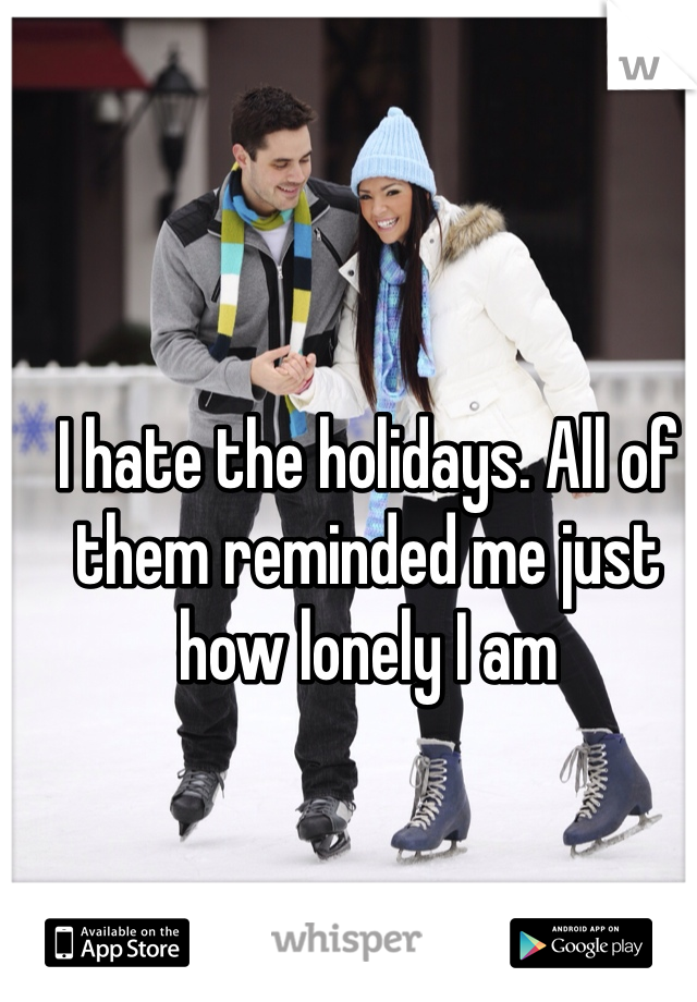 I hate the holidays. All of them reminded me just how lonely I am