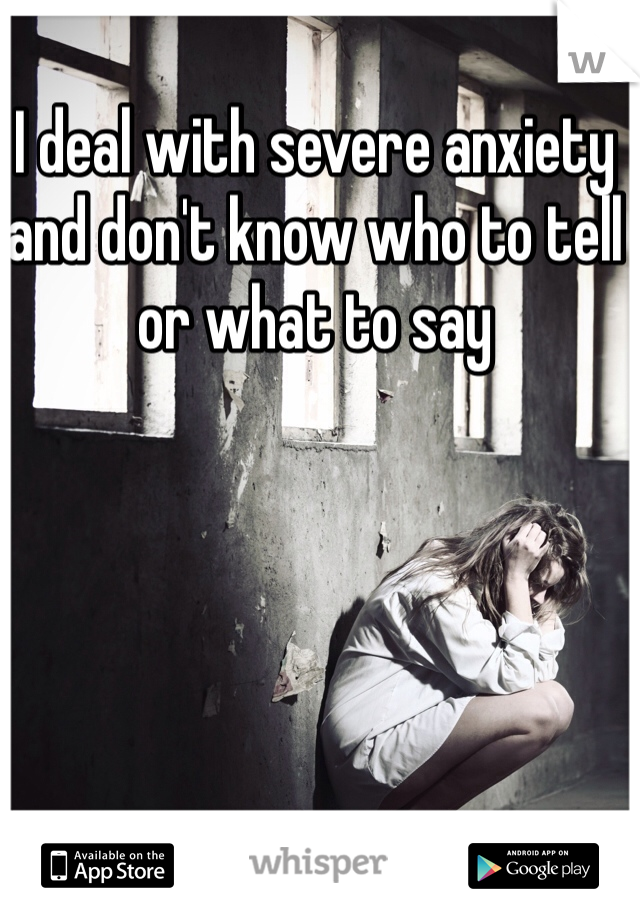I deal with severe anxiety and don't know who to tell or what to say