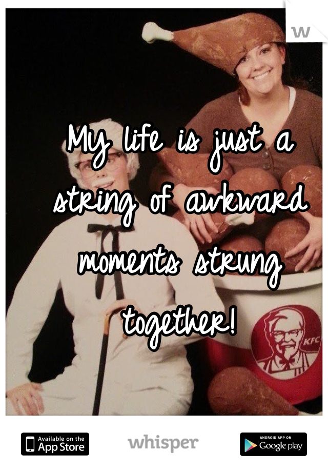 My life is just a string of awkward moments strung together!