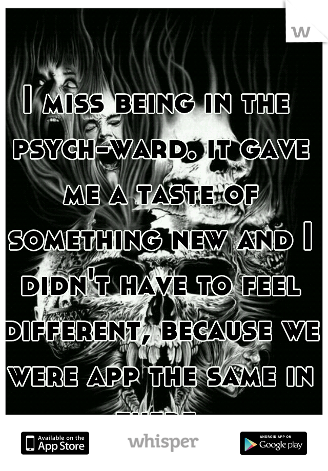 I miss being in the psych-ward. it gave me a taste of something new and I didn't have to feel different, because we were app the same in there.