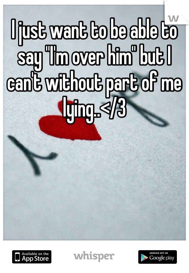 """I just want to be able to say """"I'm over him"""" but I can't without part of me lying..</3"""