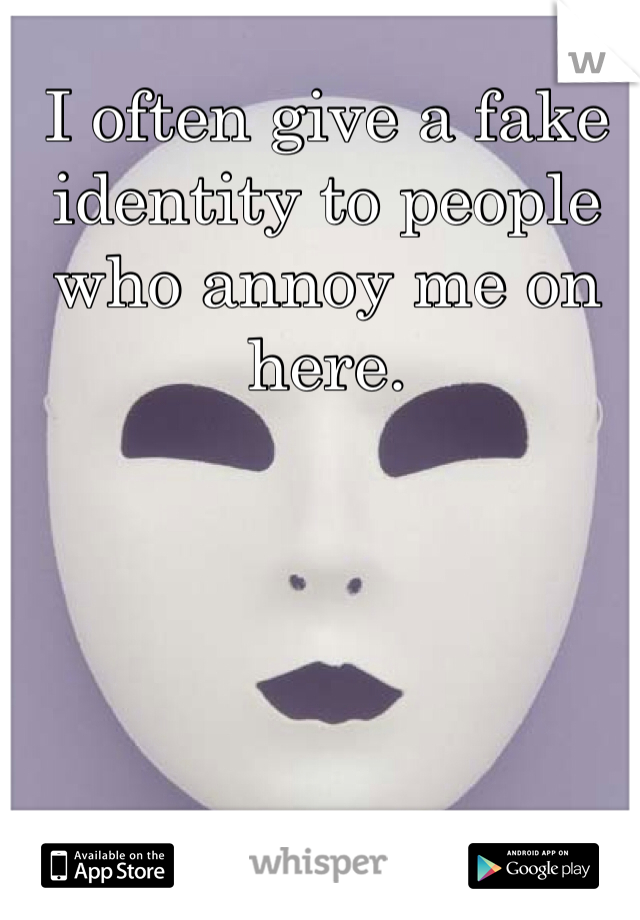 I often give a fake identity to people who annoy me on here.