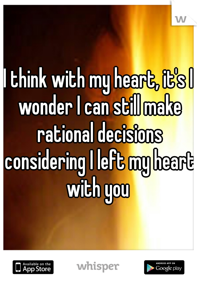 I think with my heart, it's I wonder I can still make rational decisions considering I left my heart with you