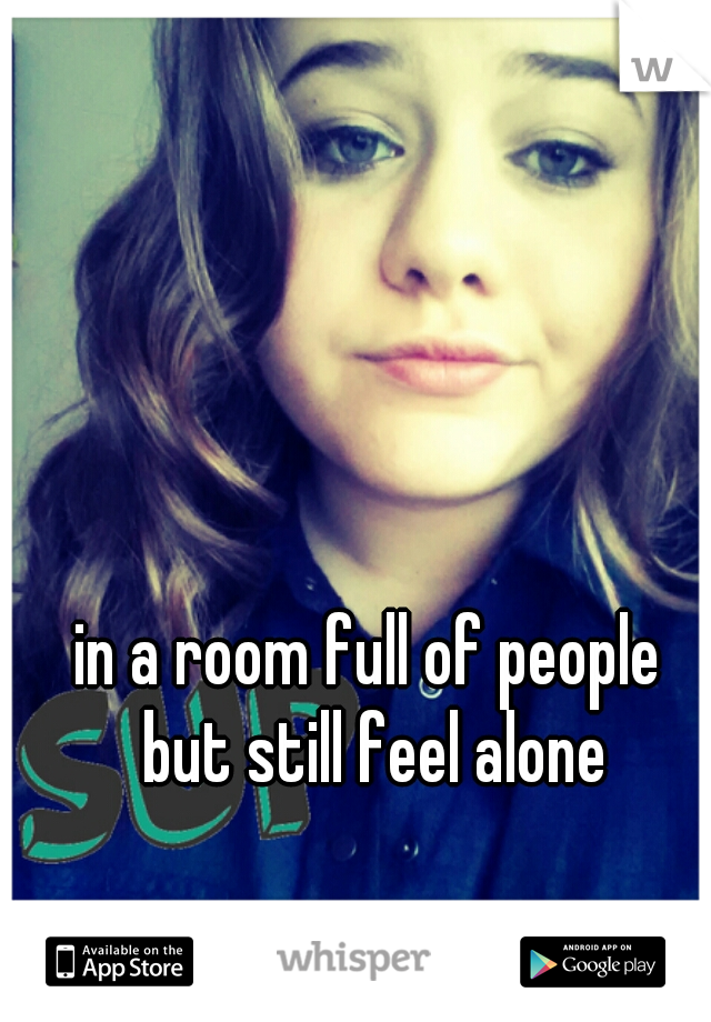 in a room full of people  but still feel alone