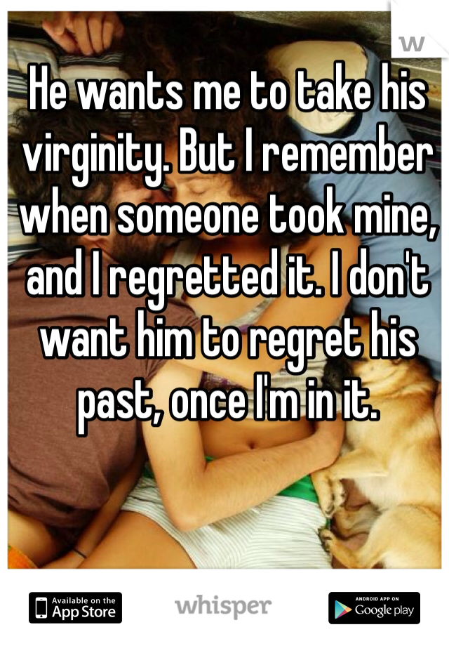 He wants me to take his virginity. But I remember when someone took mine, and I regretted it. I don't want him to regret his past, once I'm in it.