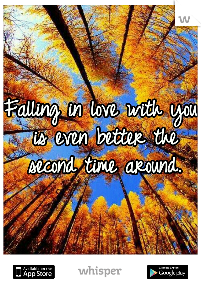 Falling in love with you is even better the second time around.