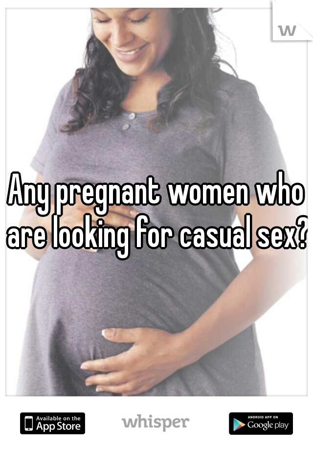 Any pregnant women who are looking for casual sex?