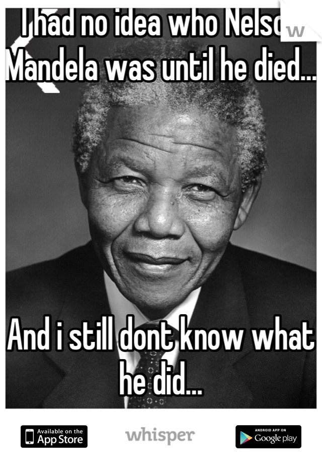I had no idea who Nelson Mandela was until he died…       And i still dont know what he did…