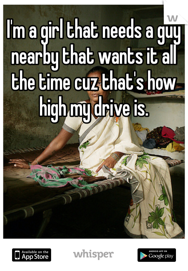 I'm a girl that needs a guy nearby that wants it all the time cuz that's how high my drive is.