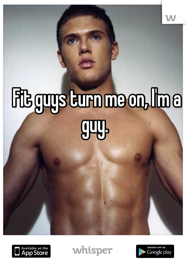 Fit guys turn me on, I'm a guy.