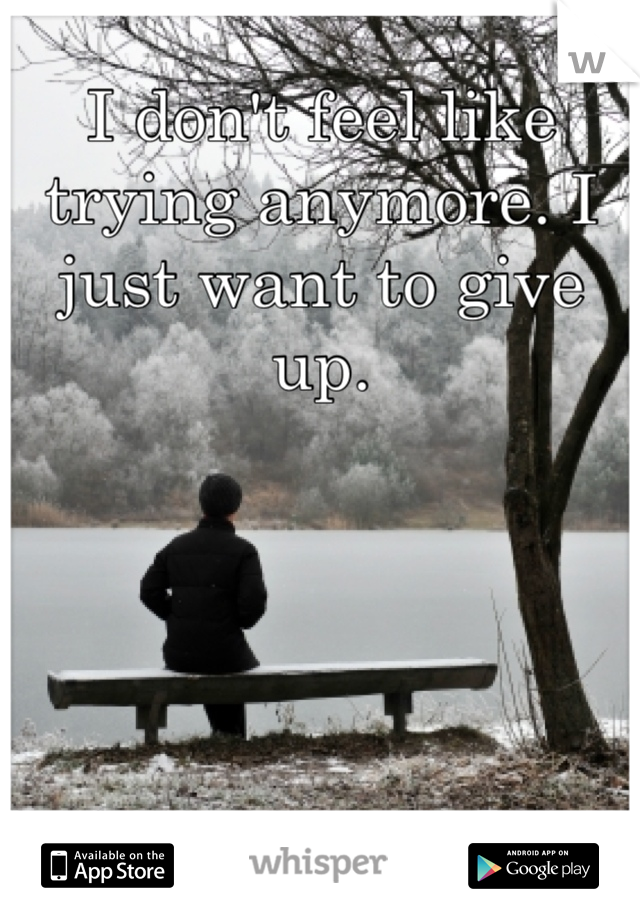 I don't feel like trying anymore. I just want to give up.