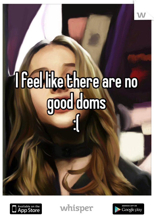 I feel like there are no good doms  :(