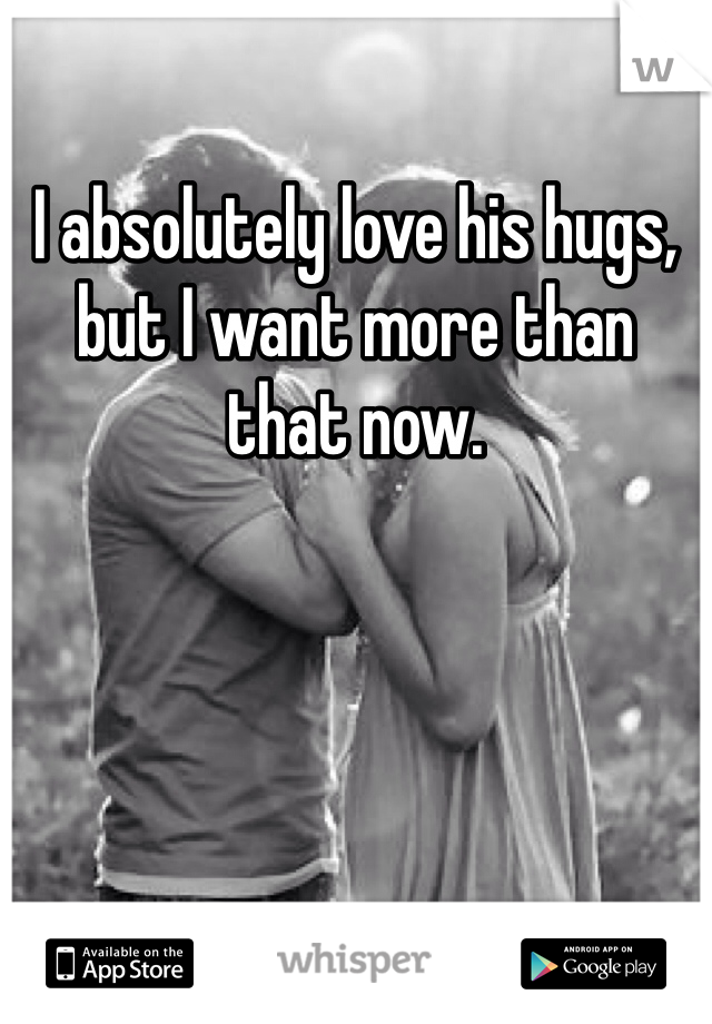 I absolutely love his hugs, but I want more than that now.