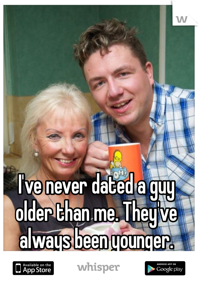 I've never dated a guy older than me. They've always been younger.