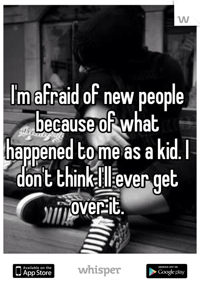 I'm afraid of new people because of what happened to me as a kid. I don't think I'll ever get over it.