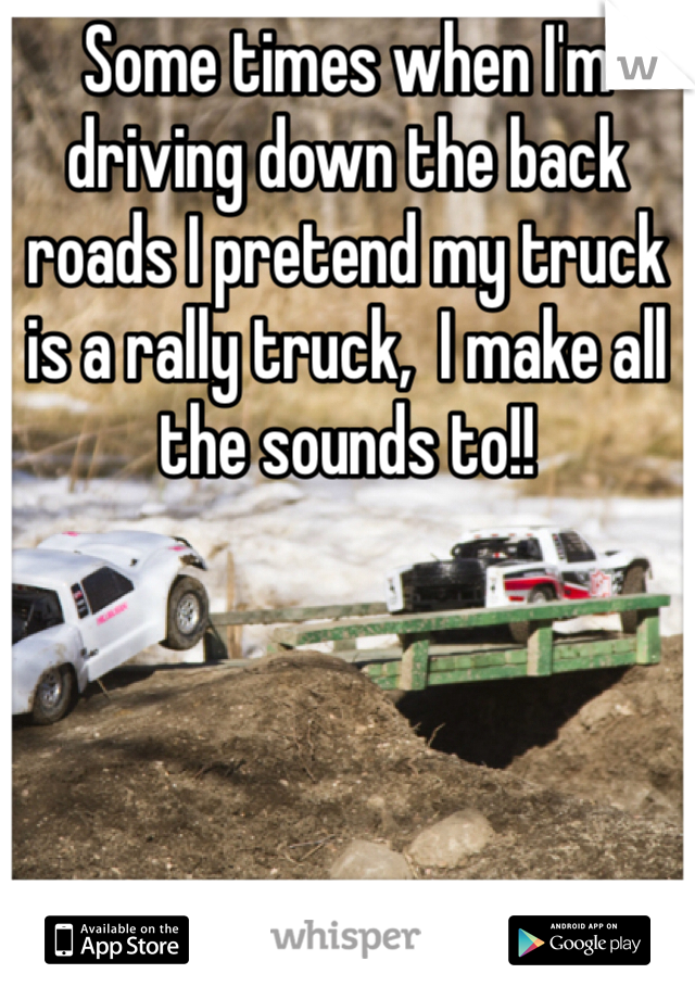 Some times when I'm driving down the back roads I pretend my truck is a rally truck,  I make all the sounds to!!