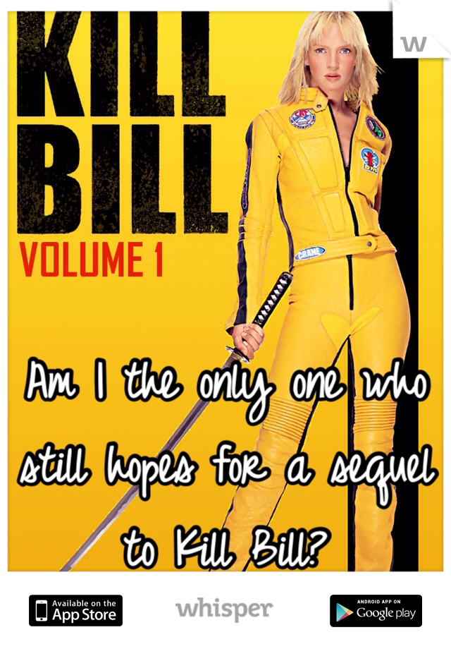 Am I the only one who still hopes for a sequel to Kill Bill?