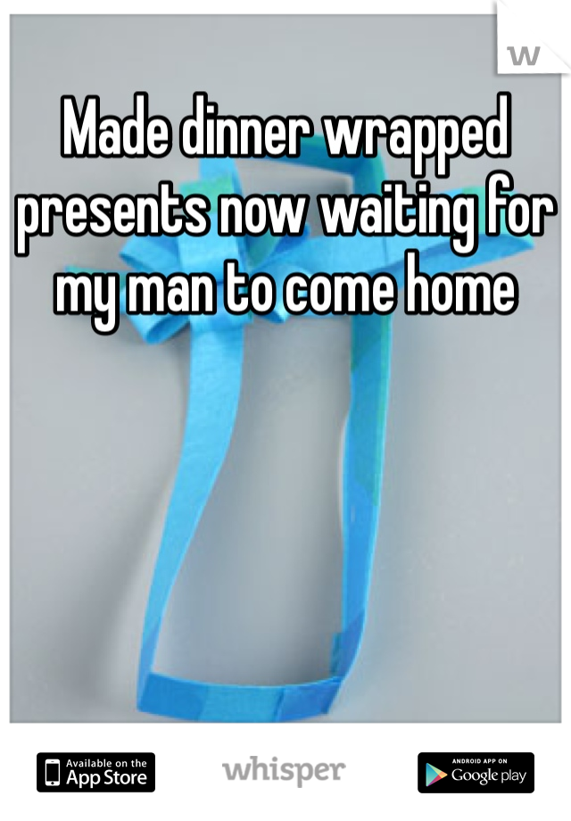 Made dinner wrapped presents now waiting for my man to come home