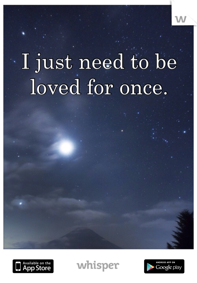 I just need to be loved for once.
