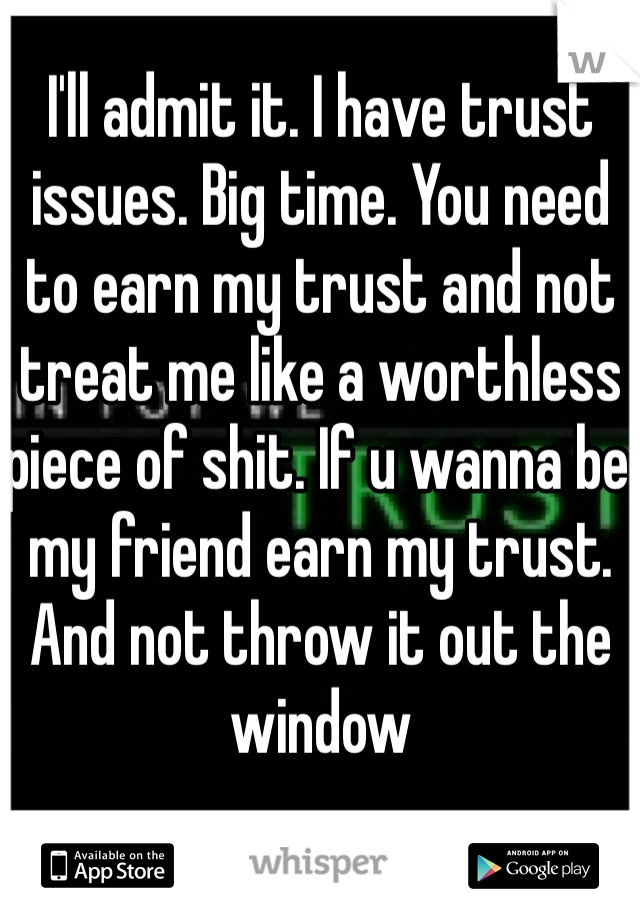 I'll admit it. I have trust issues. Big time. You need to earn my trust and not treat me like a worthless piece of shit. If u wanna be my friend earn my trust. And not throw it out the window