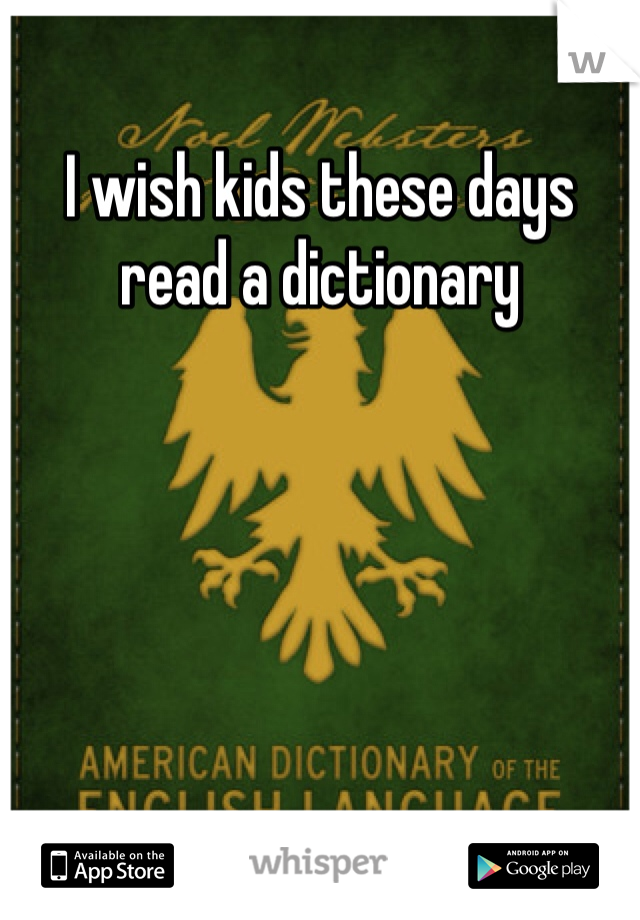 I wish kids these days read a dictionary