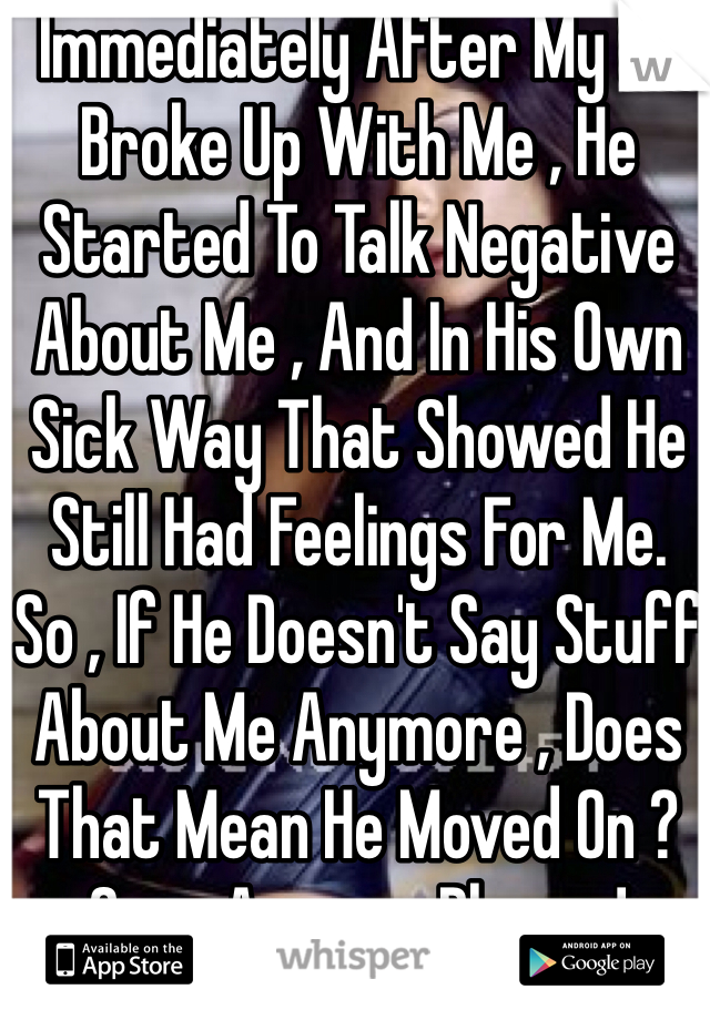 Immediately After My Ex Broke Up With Me , He Started To Talk Negative About Me , And In His Own Sick Way That Showed He Still Had Feelings For Me. So , If He Doesn't Say Stuff About Me Anymore , Does That Mean He Moved On ? Guys Answer Please !