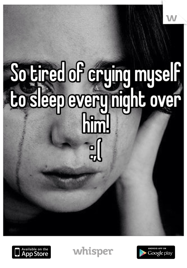 So tired of crying myself to sleep every night over him!  :,(