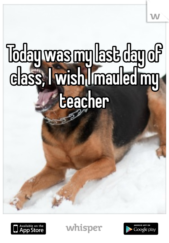 Today was my last day of class, I wish I mauled my teacher